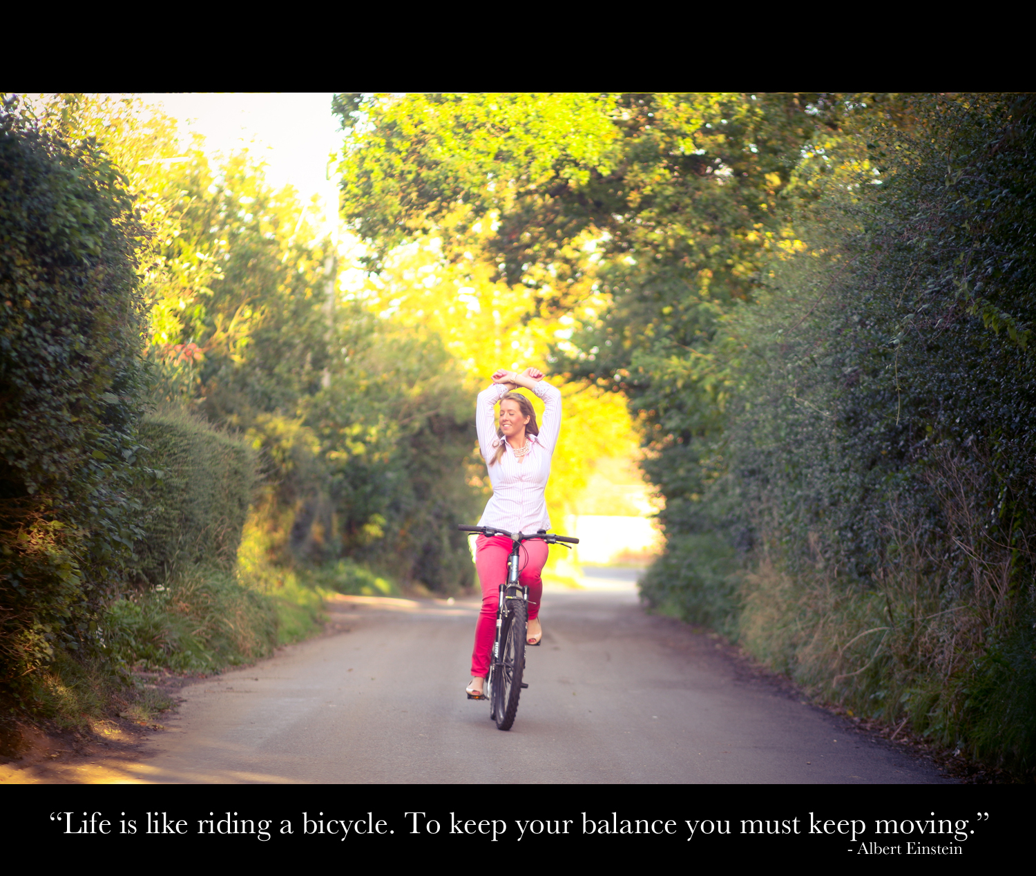 """Life is like riding bicycle. To keep your balance you must keep moving"""